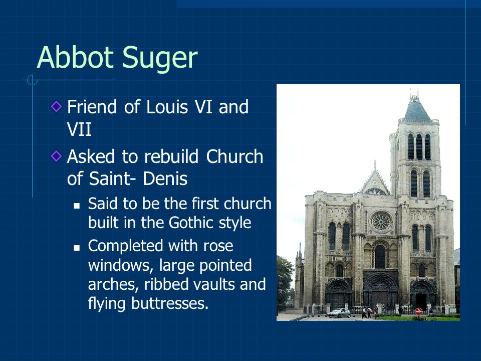 Abbot Suger Friend of Louis VI and VII Asked to rebuild Church of Saint- Denis Said to be the first church built in the Gothic style Completed with rose windows, large pointed arches, ribbed vaults and flying buttresses.