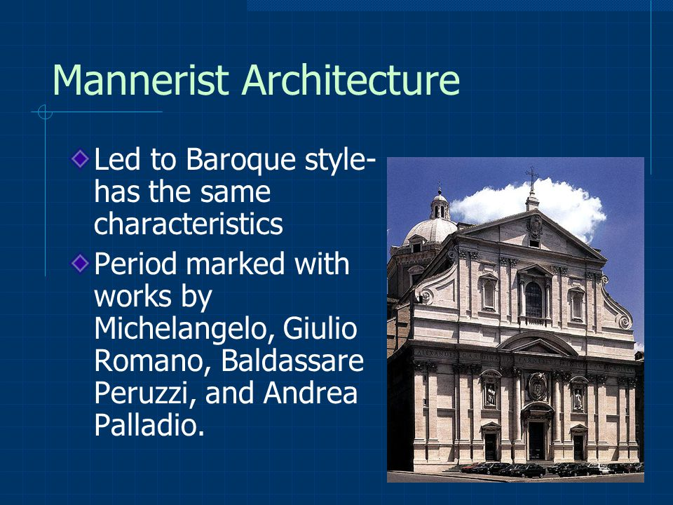 Mannerist Architecture Led to Baroque style- has the same characteristics Period marked with works by Michelangelo, Giulio Romano, Baldassare Peruzzi, and Andrea Palladio.