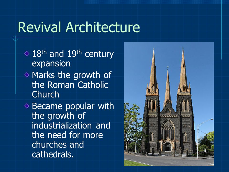 Revival Architecture 18 th and 19 th century expansion Marks the growth of the Roman Catholic Church Became popular with the growth of industrialization and the need for more churches and cathedrals.