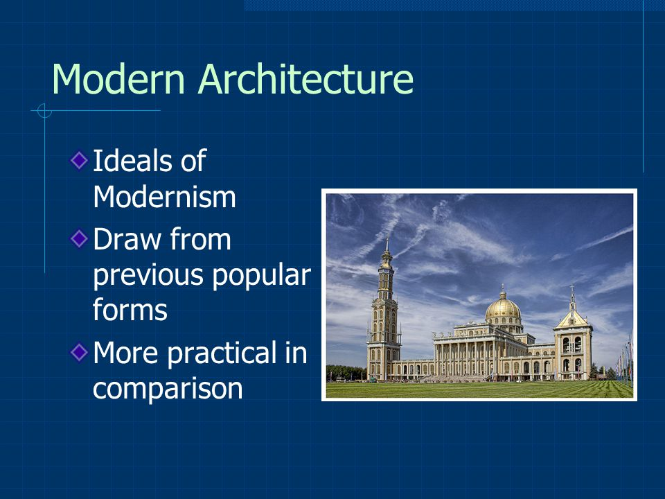 Modern Architecture Ideals of Modernism Draw from previous popular forms More practical in comparison