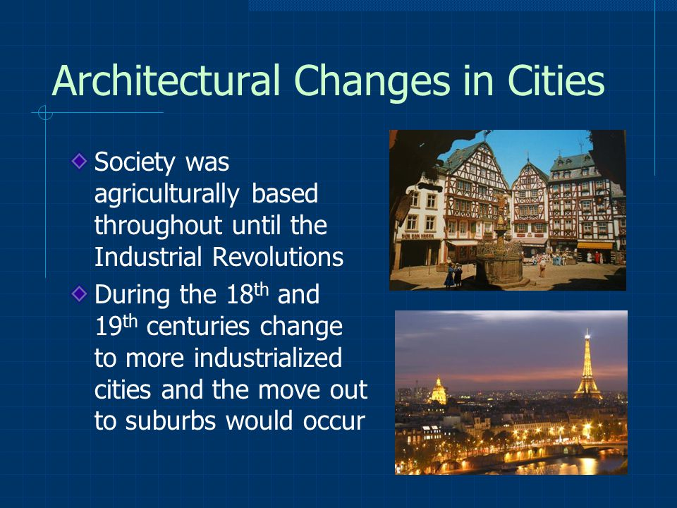 Architectural Changes in Cities Society was agriculturally based throughout until the Industrial Revolutions During the 18 th and 19 th centuries change to more industrialized cities and the move out to suburbs would occur