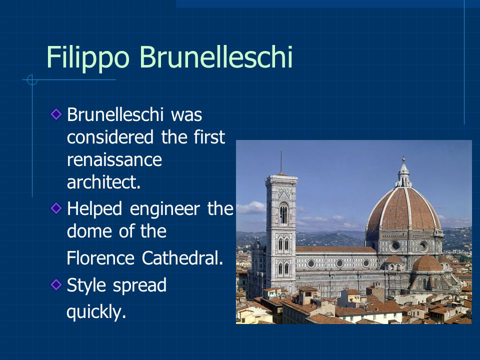Filippo Brunelleschi Brunelleschi was considered the first renaissance architect.