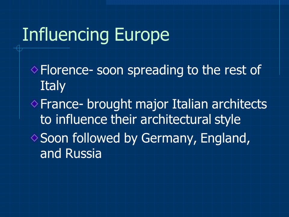 Influencing Europe Florence- soon spreading to the rest of Italy France- brought major Italian architects to influence their architectural style Soon followed by Germany, England, and Russia