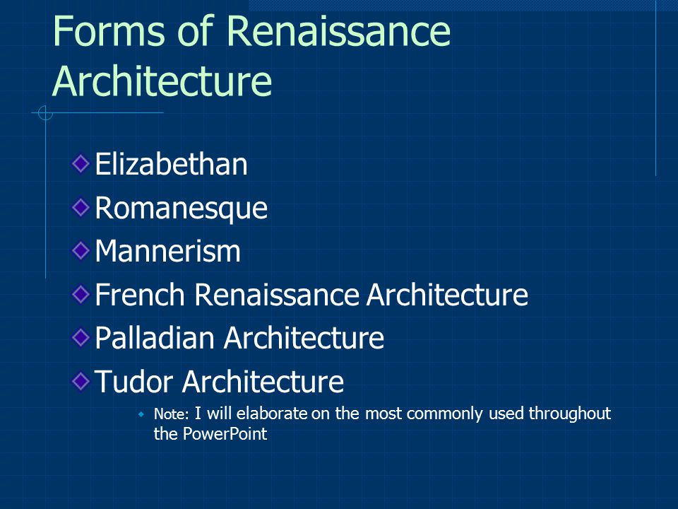Forms of Renaissance Architecture Elizabethan Romanesque Mannerism French Renaissance Architecture Palladian Architecture Tudor Architecture  Note: I will elaborate on the most commonly used throughout the PowerPoint