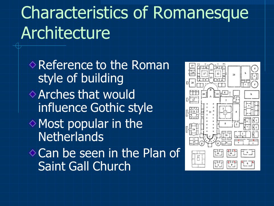 Characteristics of Romanesque Architecture Reference to the Roman style of building Arches that would influence Gothic style Most popular in the Netherlands Can be seen in the Plan of Saint Gall Church