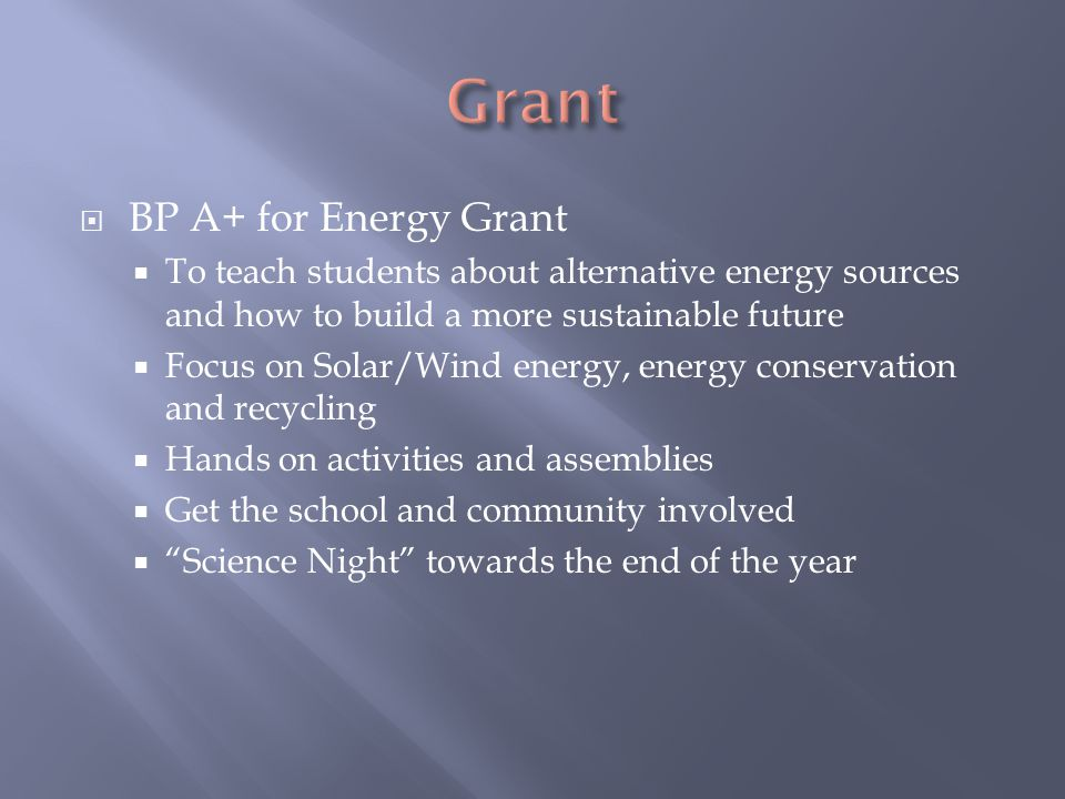  BP A+ for Energy Grant  To teach students about alternative energy sources and how to build a more sustainable future  Focus on Solar/Wind energy, energy conservation and recycling  Hands on activities and assemblies  Get the school and community involved  Science Night towards the end of the year