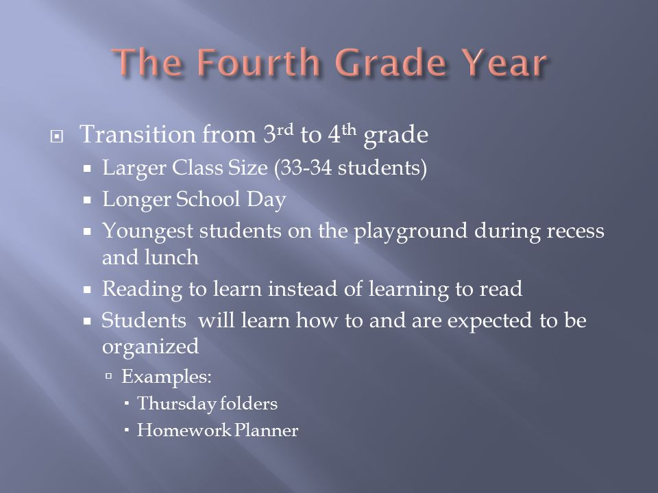  Transition from 3 rd to 4 th grade  Larger Class Size (33-34 students)  Longer School Day  Youngest students on the playground during recess and lunch  Reading to learn instead of learning to read  Students will learn how to and are expected to be organized  Examples:  Thursday folders  Homework Planner