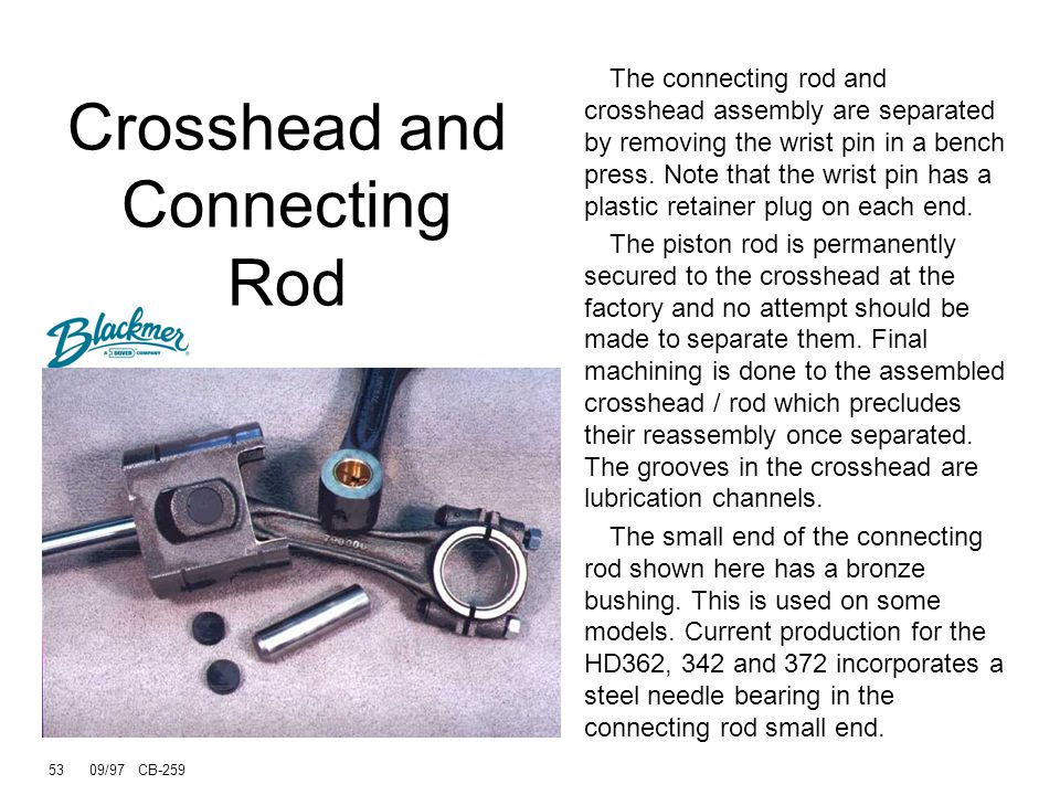 52 09/97 CB-259 Connecting rod has cast-in lube channels, big end to small end Connecting rod is Ductile Iron Crosshead is now cast iron Don't remove