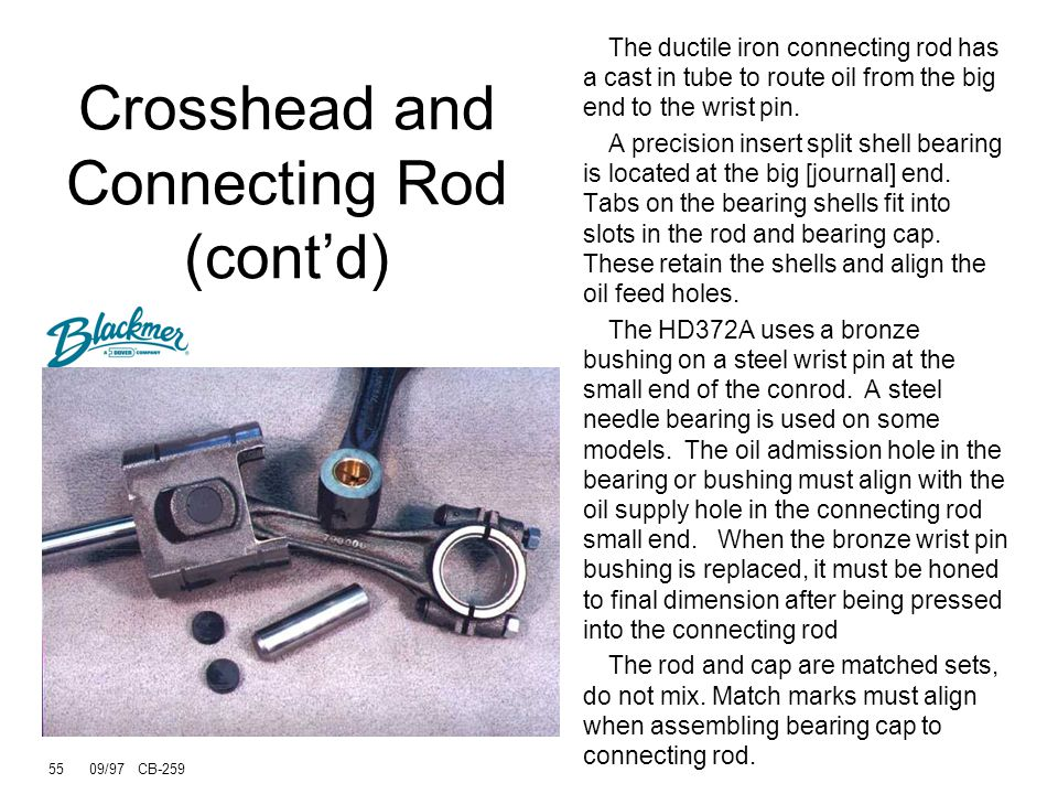 54 09/97 CB-259 Crosshead and Connecting Rod (cont'd) Wrist pin is pressed in or out of the crosshead Wrist pin bushing is pressed in and honed to the proper bore Bushing oil hole must align with connecting rod feed hole Some models have needle wrist pin bearings