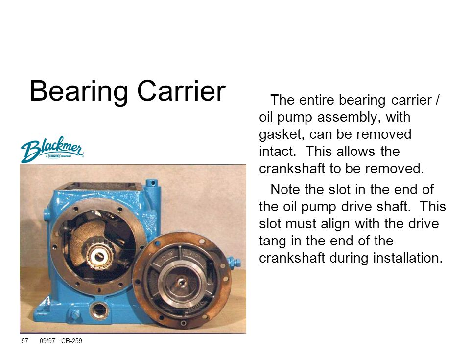 56 09/97 CB-259 Carrier and oil pump are removed as an assembly Slot in carrier fits into tang at crankshaft end Bearing Carrier