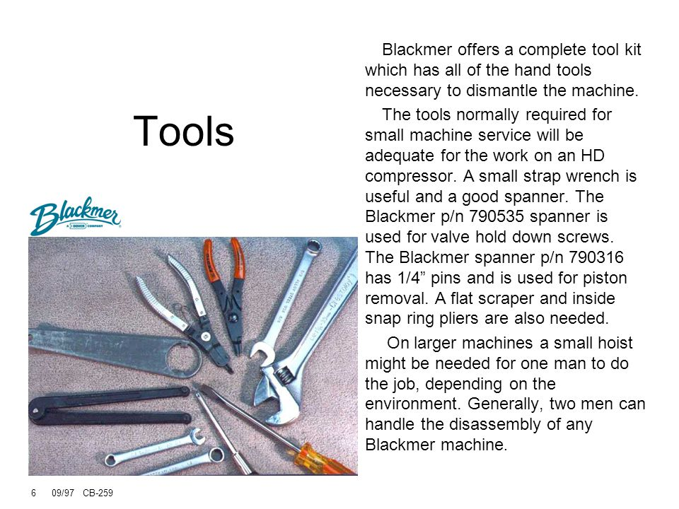 5 09/97 CB-259 Tools Use standard tools for small machines Blackmer spanner (p/n 790535) for valve hold down screws Blackmer adjustable spanner with 1