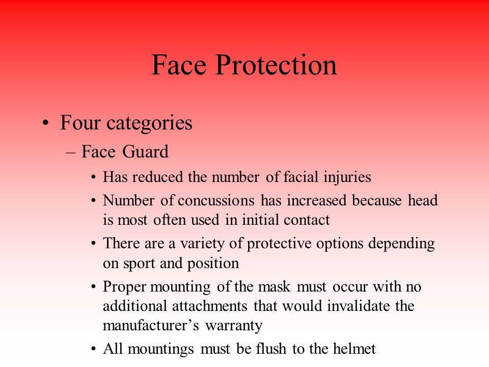 Face Protection Four categories –Face Guard Has reduced the number of facial injuries Number of concussions has increased because head is most often used in initial contact There are a variety of protective options depending on sport and position Proper mounting of the mask must occur with no additional attachments that would invalidate the manufacturer's warranty All mountings must be flush to the helmet