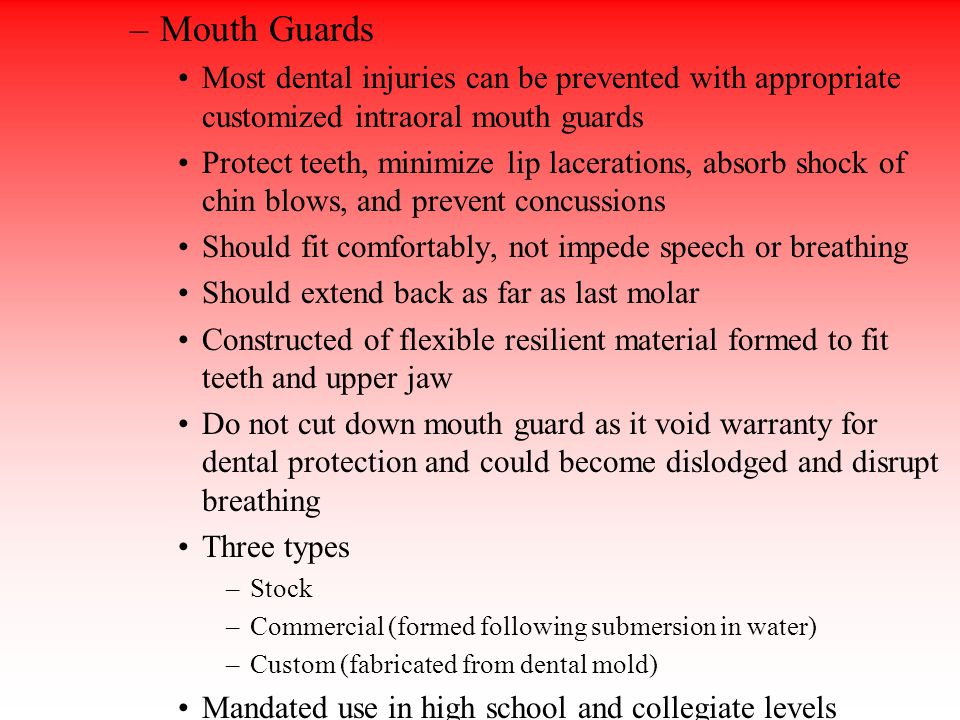 –Mouth Guards Most dental injuries can be prevented with appropriate customized intraoral mouth guards Protect teeth, minimize lip lacerations, absorb shock of chin blows, and prevent concussions Should fit comfortably, not impede speech or breathing Should extend back as far as last molar Constructed of flexible resilient material formed to fit teeth and upper jaw Do not cut down mouth guard as it void warranty for dental protection and could become dislodged and disrupt breathing Three types –Stock –Commercial (formed following submersion in water) –Custom (fabricated from dental mold) Mandated use in high school and collegiate levels