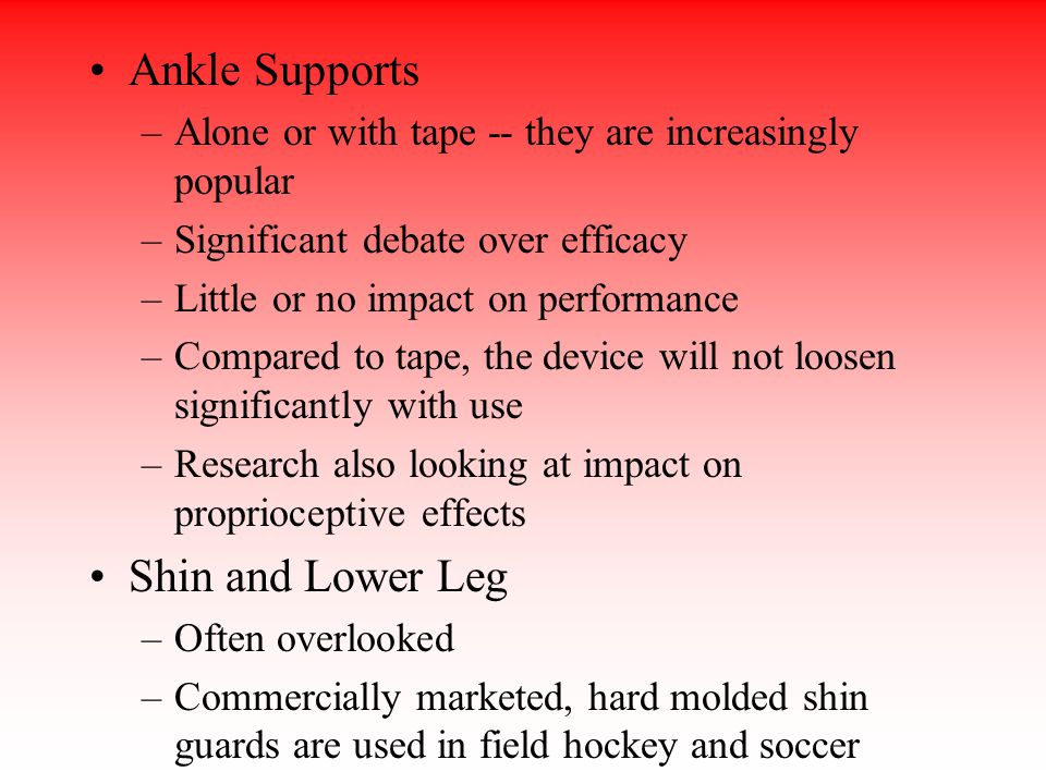 Ankle Supports –Alone or with tape -- they are increasingly popular –Significant debate over efficacy –Little or no impact on performance –Compared to tape, the device will not loosen significantly with use –Research also looking at impact on proprioceptive effects Shin and Lower Leg –Often overlooked –Commercially marketed, hard molded shin guards are used in field hockey and soccer