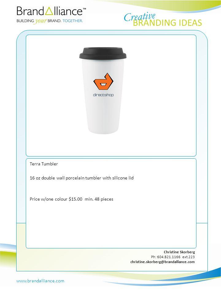 IDEA #9 www.brandalliance.com Christine Skorberg Ph: 604.821.1166 ext.223 christine.skorberg@brandalliance.com Terra Tumbler 16 oz double wall porcelain tumbler with silicone lid Price w/one colour $15.00 min.