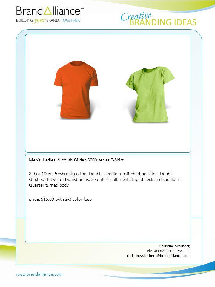 IDEA #11 www.brandalliance.com Christine Skorberg Ph: 604.821.1166 ext.223 christine.skorberg@brandalliance.com Men's, Ladies' & Youth Gildan 5000 series T-Shirt 8.9 oz 100% Preshrunk cotton.