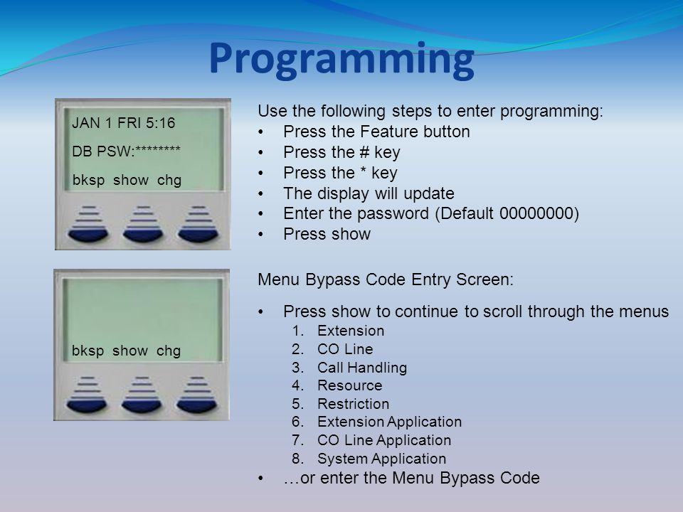 Programming JAN 1 FRI 5:16 DB PSW:******** bksp show chg Use the following steps to enter programming: Press the Feature button Press the # key Press the * key The display will update Enter the password (Default 00000000) Press show bksp show chg Menu Bypass Code Entry Screen: Press show to continue to scroll through the menus 1.Extension 2.CO Line 3.Call Handling 4.Resource 5.Restriction 6.Extension Application 7.CO Line Application 8.System Application …or enter the Menu Bypass Code