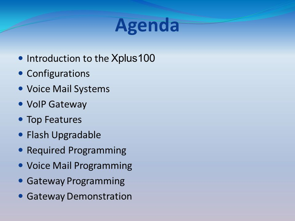Agenda Introduction to the Xplus100 Configurations Voice Mail Systems VoIP Gateway Top Features Flash Upgradable Required Programming Voice Mail Programming Gateway Programming Gateway Demonstration