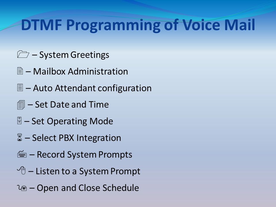 DTMF Programming of Voice Mail 1 – System Greetings 2 – Mailbox Administration 3 – Auto Attendant configuration 4 – Set Date and Time 5 – Set Operating Mode 6 – Select PBX Integration 7 – Record System Prompts 8 – Listen to a System Prompt 9 – Open and Close Schedule