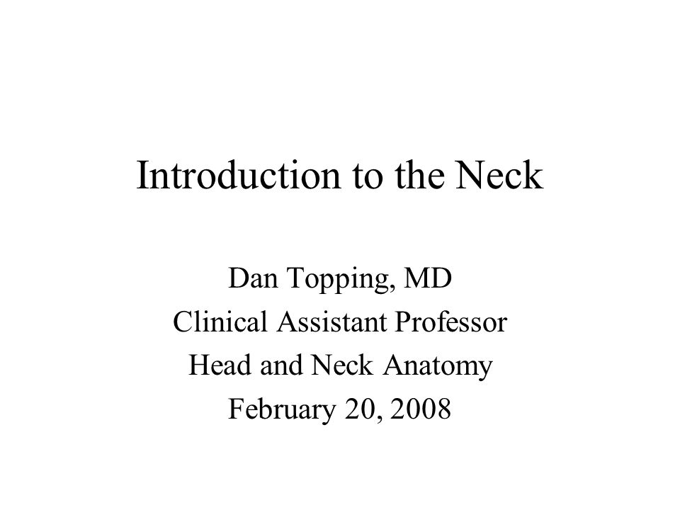 Introduction to the Neck Dan Topping, MD Clinical Assistant Professor Head and Neck Anatomy February 20, 2008