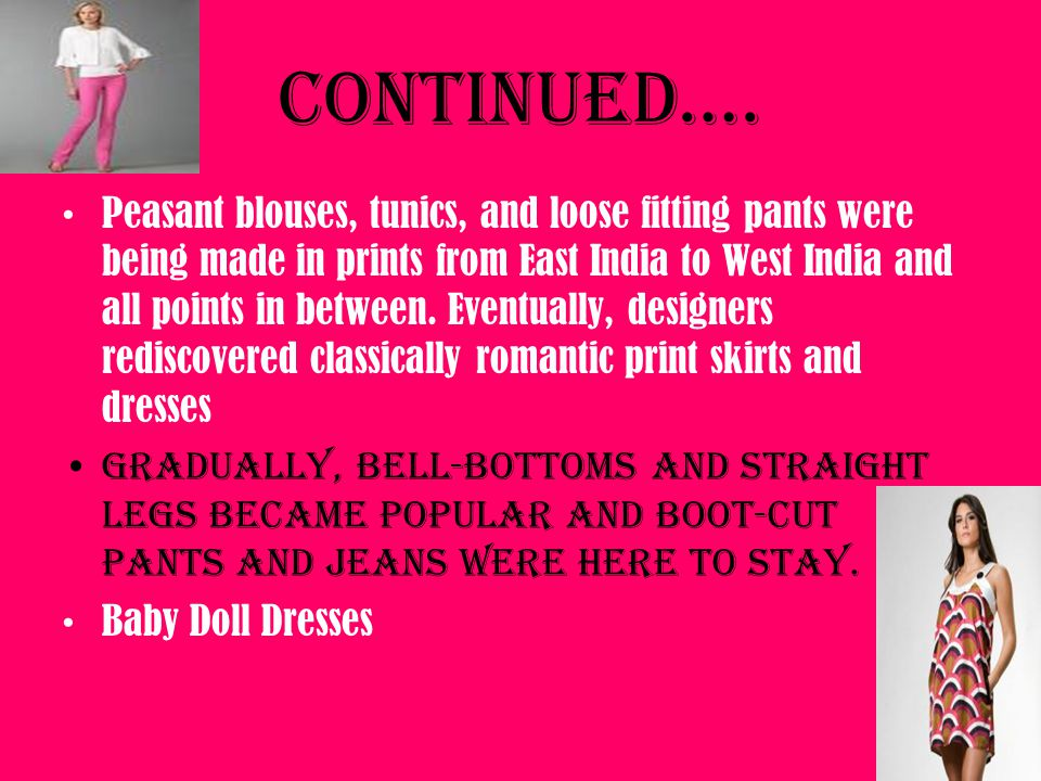 Continued…. Peasant blouses, tunics, and loose fitting pants were being made in prints from East India to West India and all points in between. Eventu