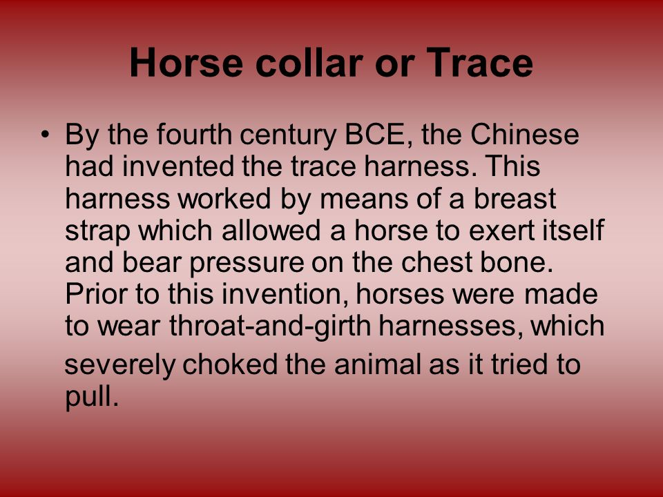 Horse collar or Trace By the fourth century BCE, the Chinese had invented the trace harness.