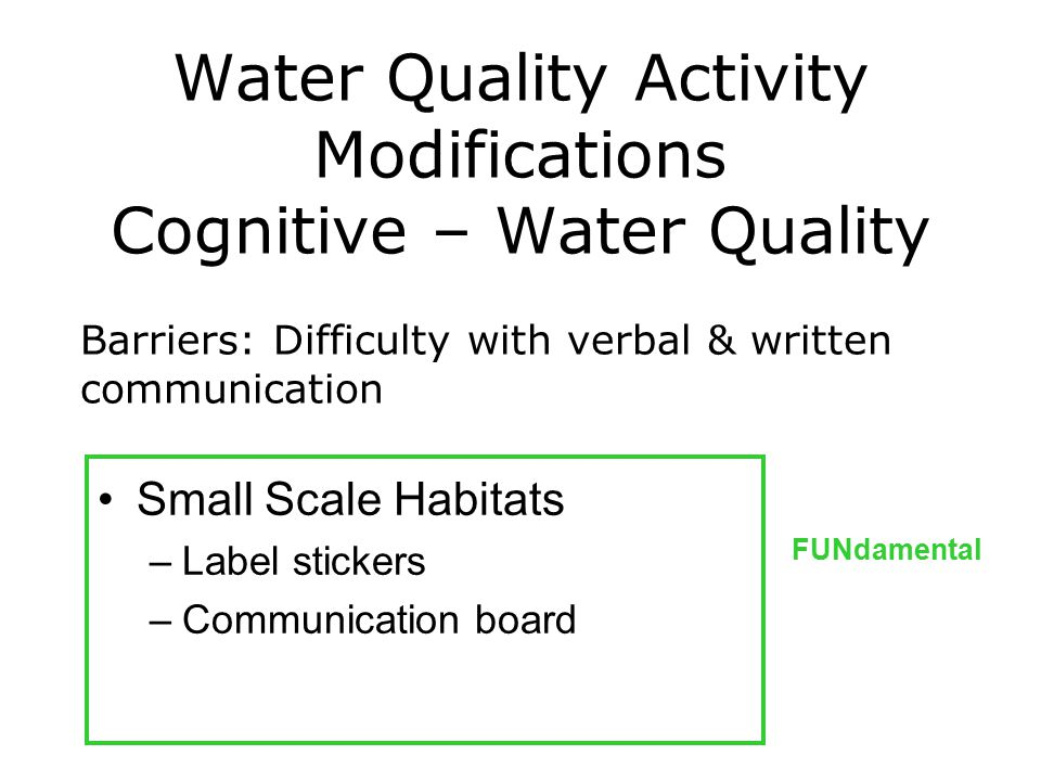 Water Quality Activity Modifications Cognitive – Water Quality Small Scale Habitats –Label stickers –Communication board FUNdamental Barriers: Difficulty with verbal & written communication