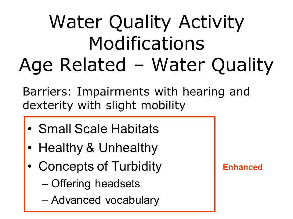 Water Quality Activity Modifications Age Related – Water Quality Small Scale Habitats Healthy & Unhealthy Concepts of Turbidity –Offering headsets –Advanced vocabulary Barriers: Impairments with hearing and dexterity with slight mobility Enhanced