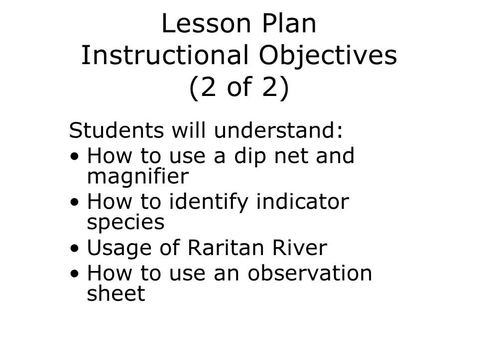 Lesson Plan Instructional Objectives (2 of 2) Students will understand: How to use a dip net and magnifier How to identify indicator species Usage of Raritan River How to use an observation sheet