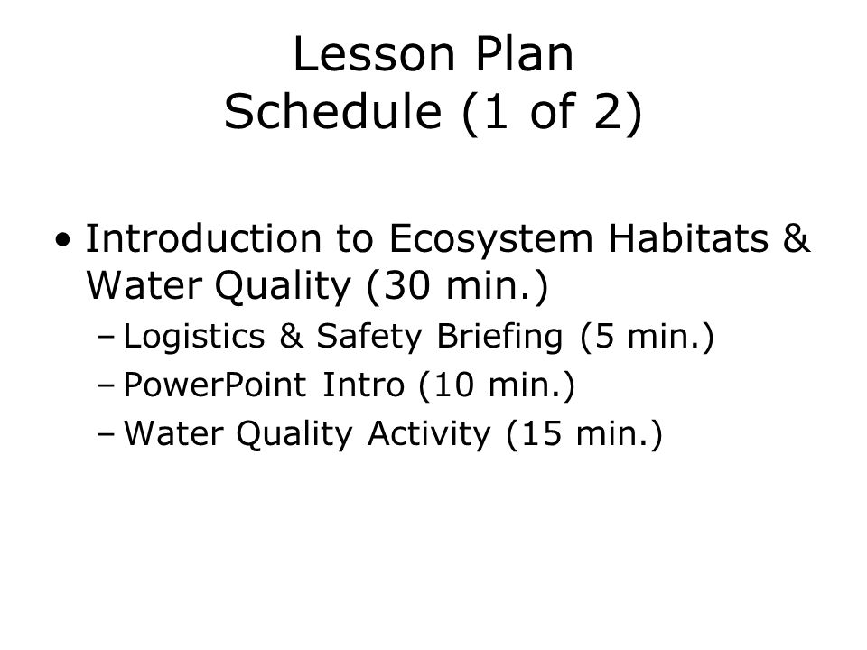 Lesson Plan Schedule (1 of 2) Introduction to Ecosystem Habitats & Water Quality (30 min.) –Logistics & Safety Briefing (5 min.) –PowerPoint Intro (10 min.) –Water Quality Activity (15 min.)