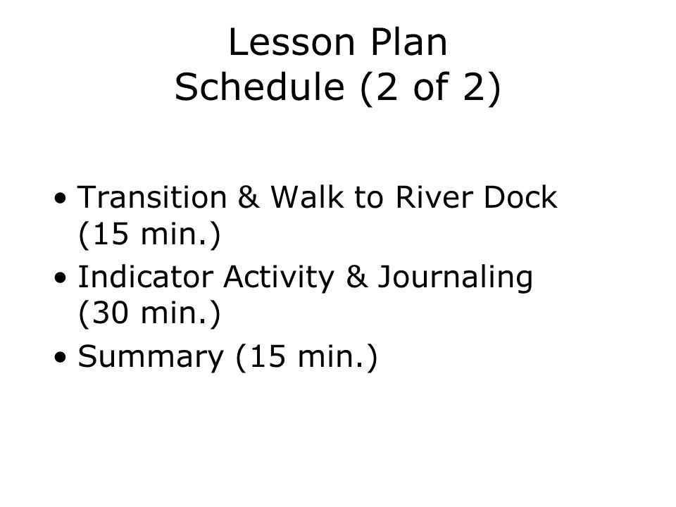 Lesson Plan Schedule (2 of 2) Transition & Walk to River Dock (15 min.) Indicator Activity & Journaling (30 min.) Summary (15 min.)