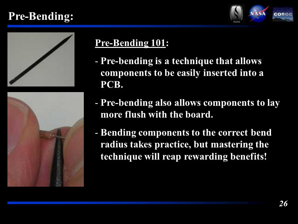 26 Pre-Bending: Pre-Bending 101: -Pre-bending is a technique that allows components to be easily inserted into a PCB.