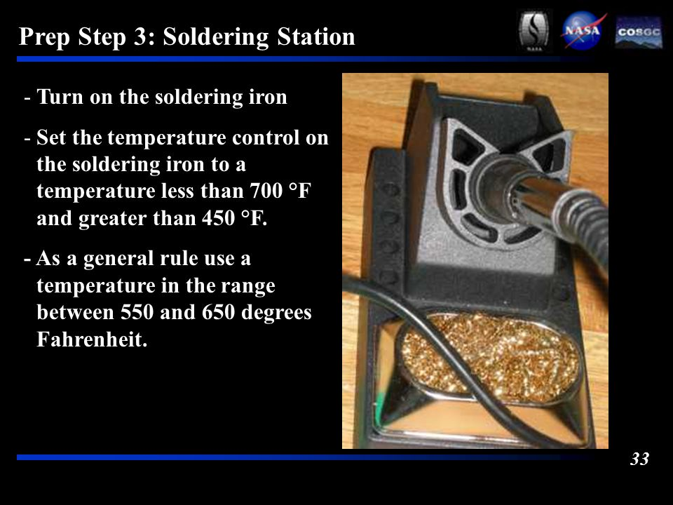 33 Prep Step 3: Soldering Station -Turn on the soldering iron -Set the temperature control on the soldering iron to a temperature less than 700 °F and greater than 450 °F.