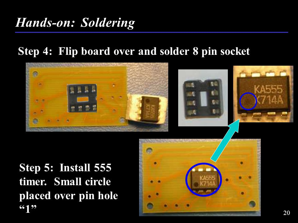 Step 4: Flip board over and solder 8 pin socket Hands-on: Soldering 20 Step 5: Install 555 timer.