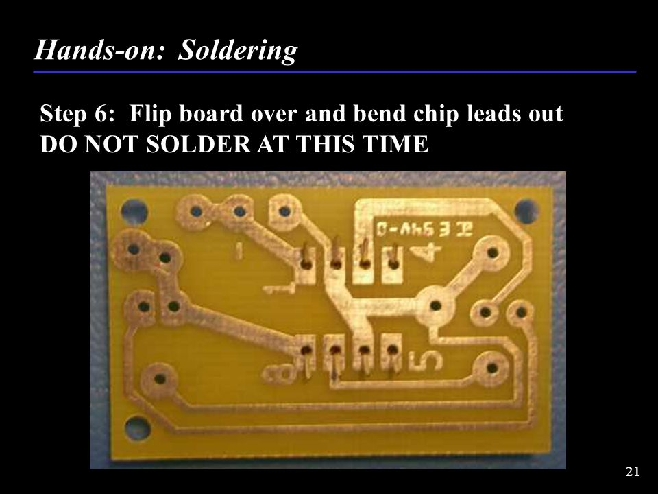 Step 6: Flip board over and bend chip leads out DO NOT SOLDER AT THIS TIME Hands-on: Soldering 21