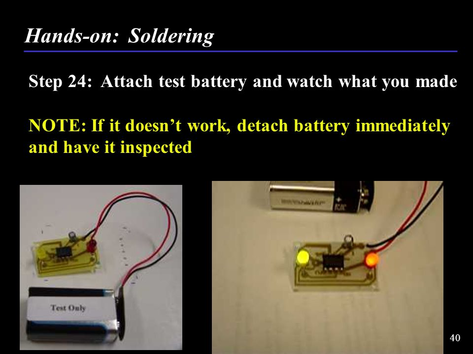Step 24: Attach test battery and watch what you made NOTE: If it doesn't work, detach battery immediately and have it inspected Hands-on: Soldering 40