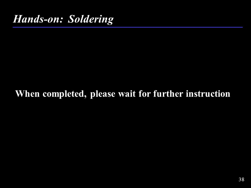 When completed, please wait for further instruction Hands-on: Soldering 38