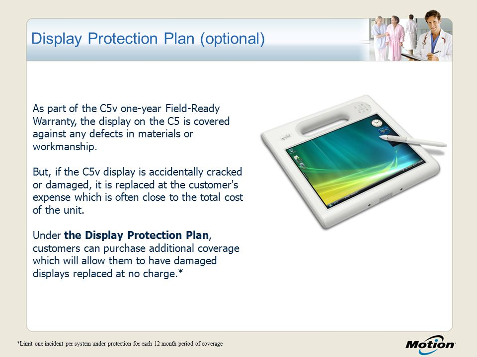 Display Protection Plan (optional) As part of the C5v one-year Field-Ready Warranty, the display on the C5 is covered against any defects in materials or workmanship.