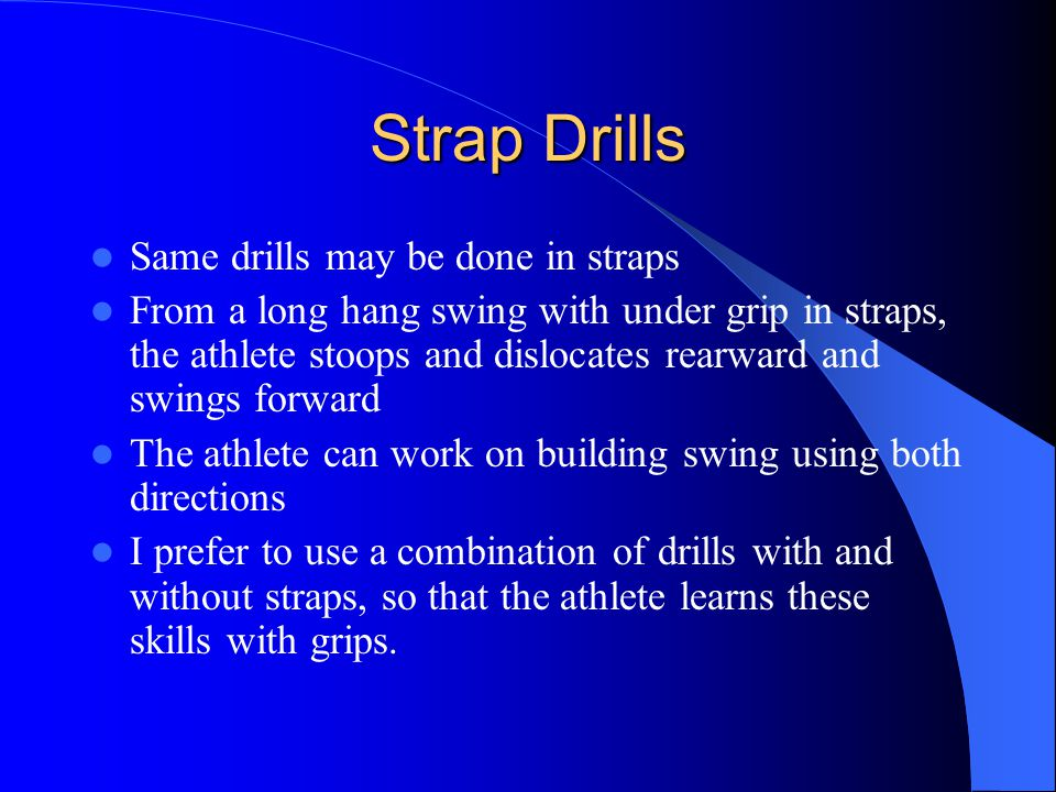 Strap Drills Same drills may be done in straps From a long hang swing with under grip in straps, the athlete stoops and dislocates rearward and swings forward The athlete can work on building swing using both directions I prefer to use a combination of drills with and without straps, so that the athlete learns these skills with grips.