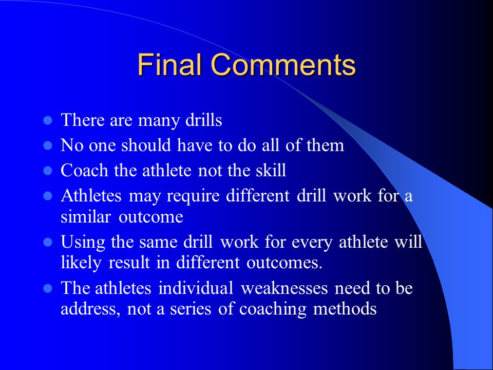 Final Comments There are many drills No one should have to do all of them Coach the athlete not the skill Athletes may require different drill work for a similar outcome Using the same drill work for every athlete will likely result in different outcomes.