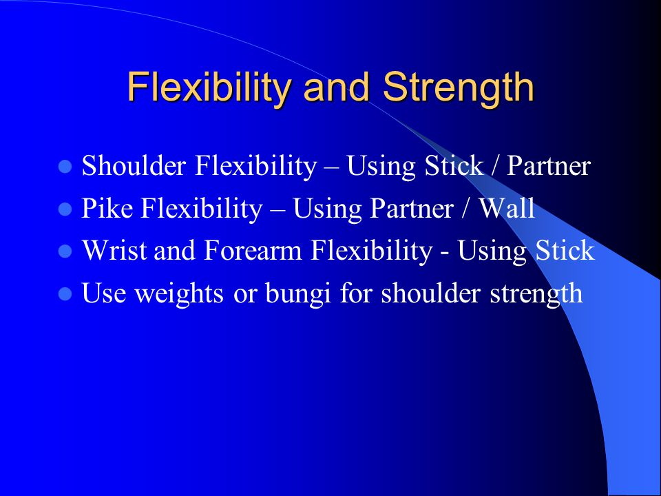 Flexibility and Strength Shoulder Flexibility – Using Stick / Partner Pike Flexibility – Using Partner / Wall Wrist and Forearm Flexibility - Using Stick Use weights or bungi for shoulder strength