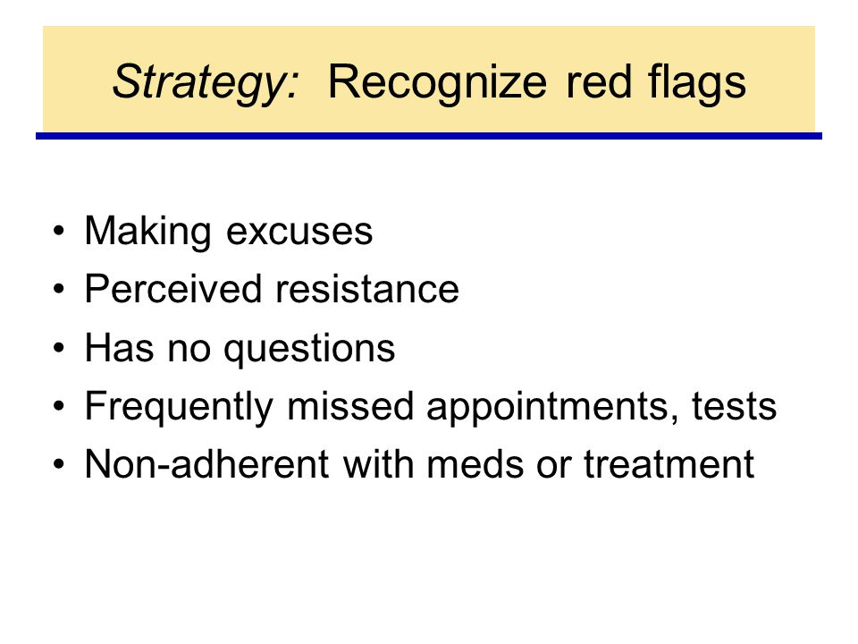 Strategy: Recognize red flags Making excuses Perceived resistance Has no questions Frequently missed appointments, tests Non-adherent with meds or treatment