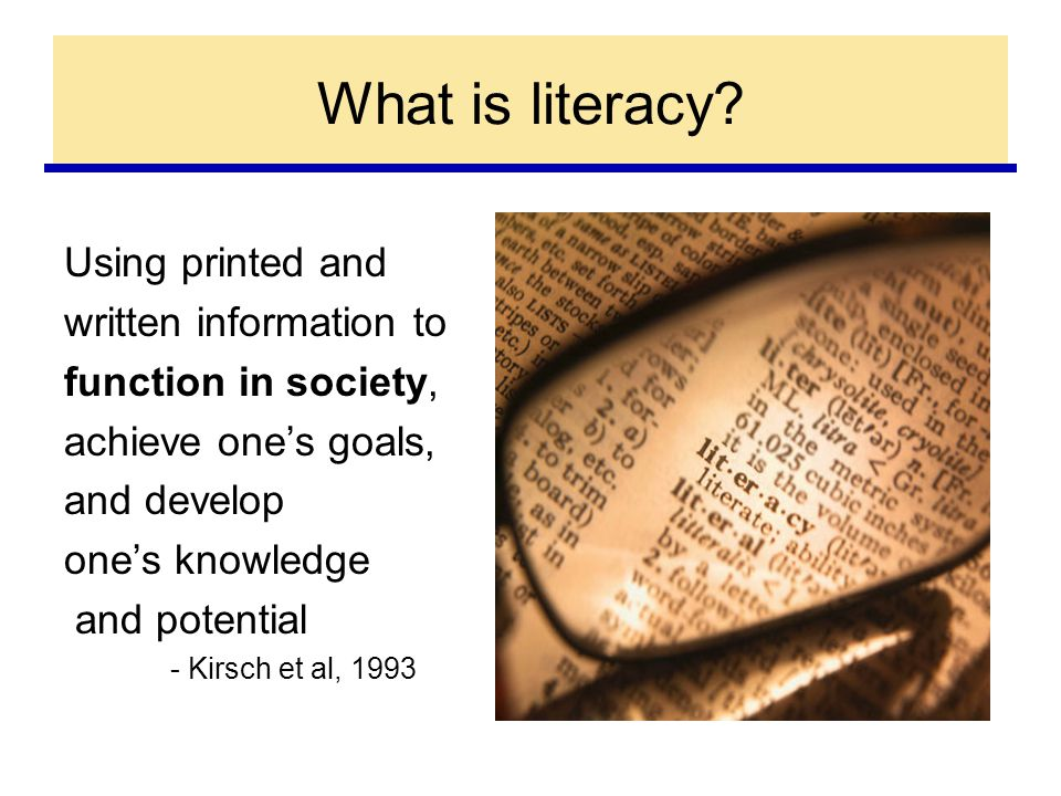 Using printed and written information to function in society, achieve one's goals, and develop one's knowledge and potential - Kirsch et al, 1993 What is literacy?