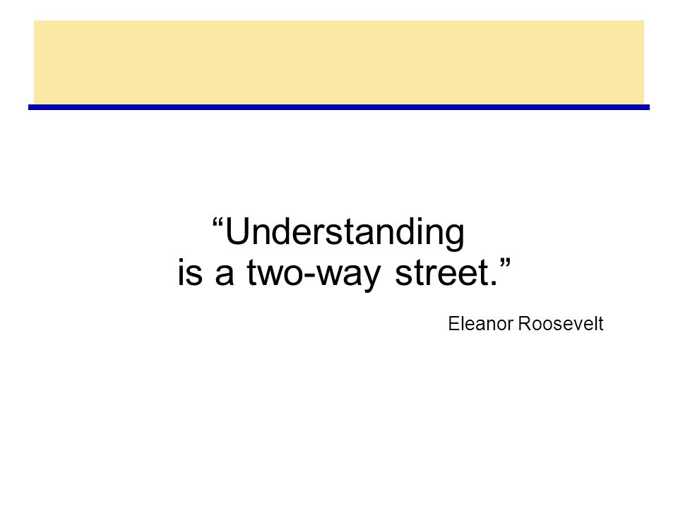 Understanding is a two-way street. Eleanor Roosevelt