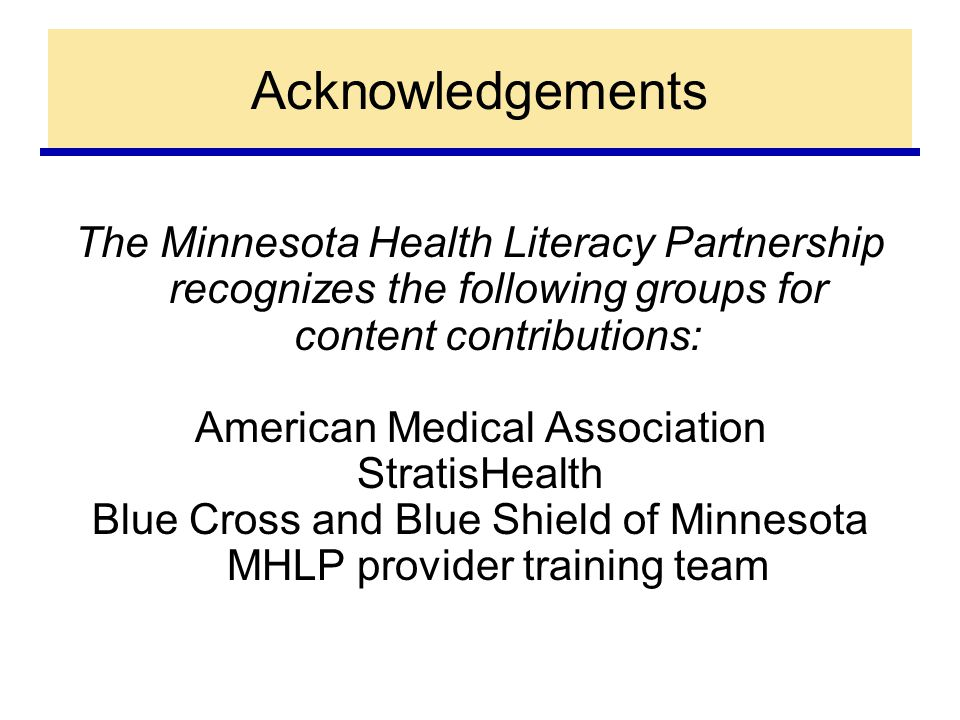 Acknowledgements The Minnesota Health Literacy Partnership recognizes the following groups for content contributions: American Medical Association StratisHealth Blue Cross and Blue Shield of Minnesota MHLP provider training team