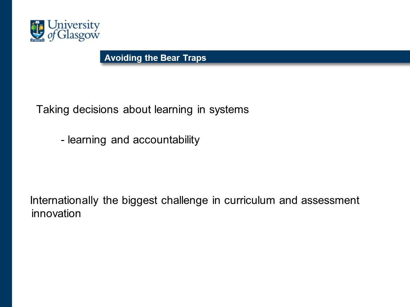 Avoiding the Bear Traps Taking decisions about learning in systems - learning and accountability Internationally the biggest challenge in curriculum and assessment innovation