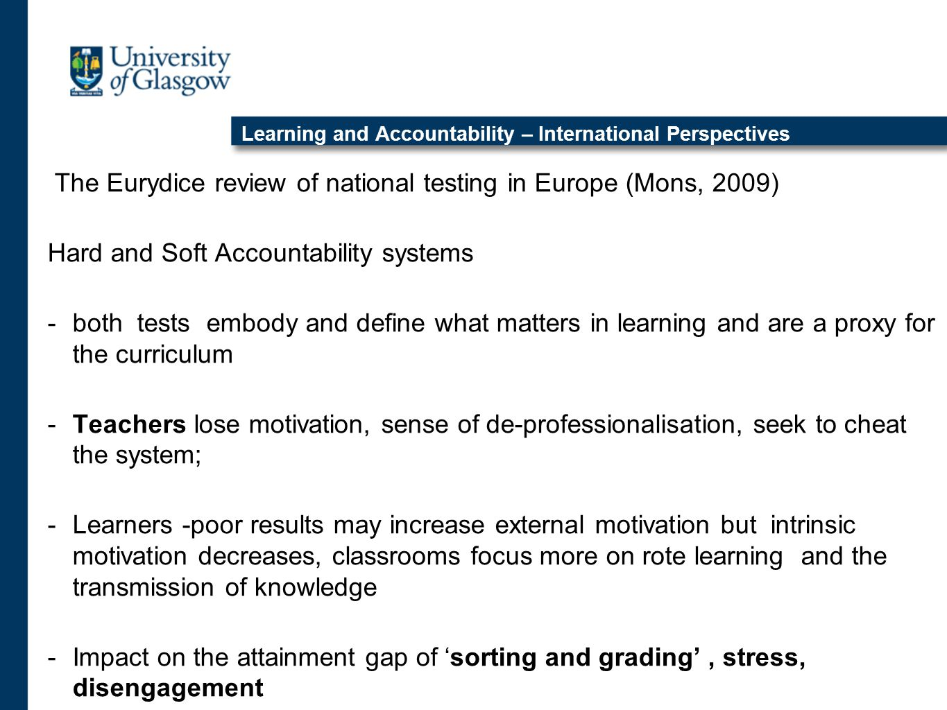 Learning and Accountability – International Perspectives The Eurydice review of national testing in Europe (Mons, 2009) Hard and Soft Accountability systems -both tests embody and define what matters in learning and are a proxy for the curriculum -Teachers lose motivation, sense of de-professionalisation, seek to cheat the system; -Learners -poor results may increase external motivation but intrinsic motivation decreases, classrooms focus more on rote learning and the transmission of knowledge -Impact on the attainment gap of 'sorting and grading', stress, disengagement