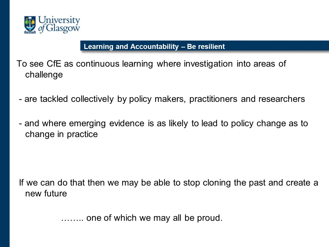 Learning and Accountability – Be resilient To see CfE as continuous learning where investigation into areas of challenge - are tackled collectively by policy makers, practitioners and researchers - and where emerging evidence is as likely to lead to policy change as to change in practice If we can do that then we may be able to stop cloning the past and create a new future ……..