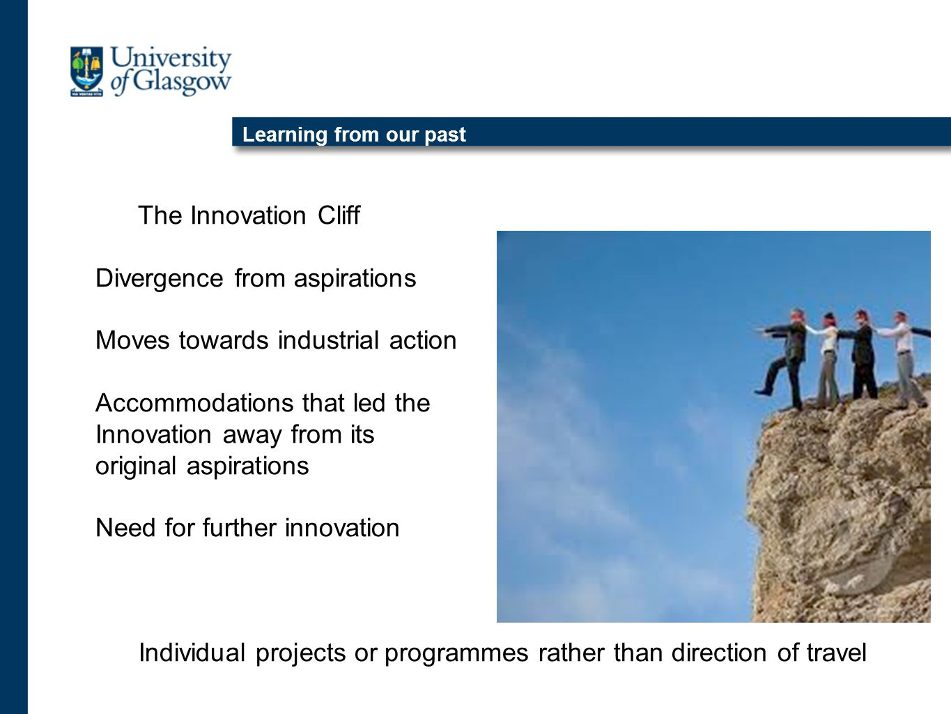 Learning from our past The Innovation Cliff Divergence from aspirations Moves towards industrial action Accommodations that led the Innovation away from its original aspirations Need for further innovation Individual projects or programmes rather than direction of travel