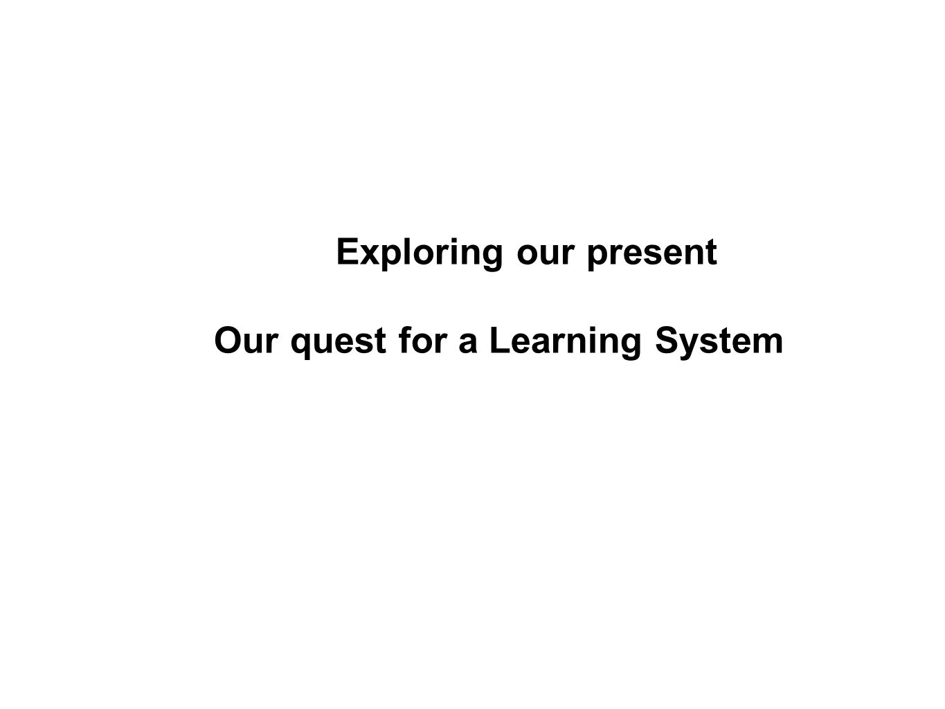 Exploring our present Our quest for a Learning System